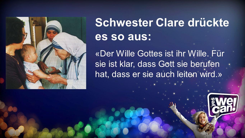Schwester Clare Schwester Clare drückte es so aus: «Der Wille Gottes ist ihr Wille. Für sie ist klar, dass Gott sie berufen hat, dass er sie auch leit