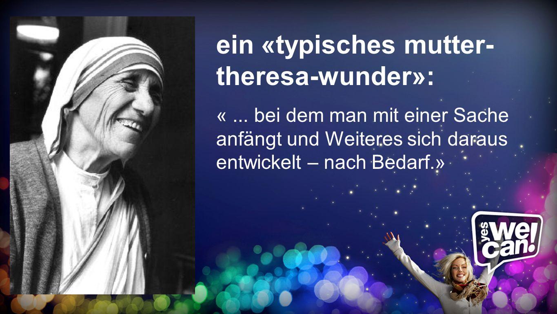 Mutter-Teresa-Wunder ein «typisches mutter- theresa-wunder»: «... bei dem man mit einer Sache anfängt und Weiteres sich daraus entwickelt – nach Bedar