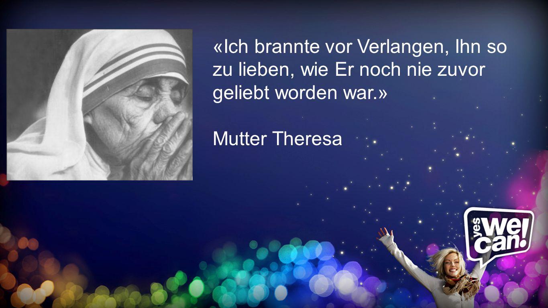 brannte «Ich brannte vor Verlangen, Ihn so zu lieben, wie Er noch nie zuvor geliebt worden war.» Mutter Theresa