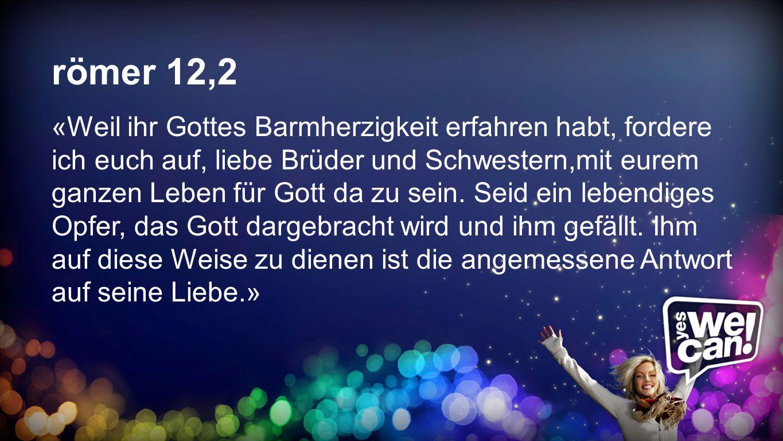 R ö mer 12,2 römer 12,2 «Weil ihr Gottes Barmherzigkeit erfahren habt, fordere ich euch auf, liebe Brüder und Schwestern,mit eurem ganzen Leben für Go
