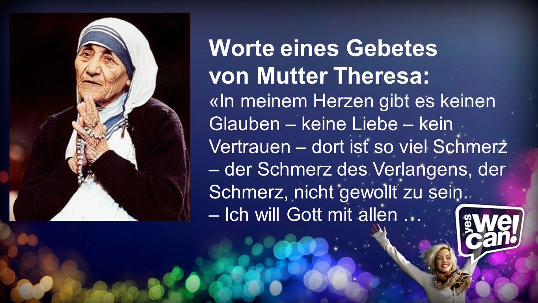 Gebet Worte eines Gebetes von Mutter Theresa: «In meinem Herzen gibt es keinen Glauben – keine Liebe – kein Vertrauen – dort ist so viel Schmerz – der