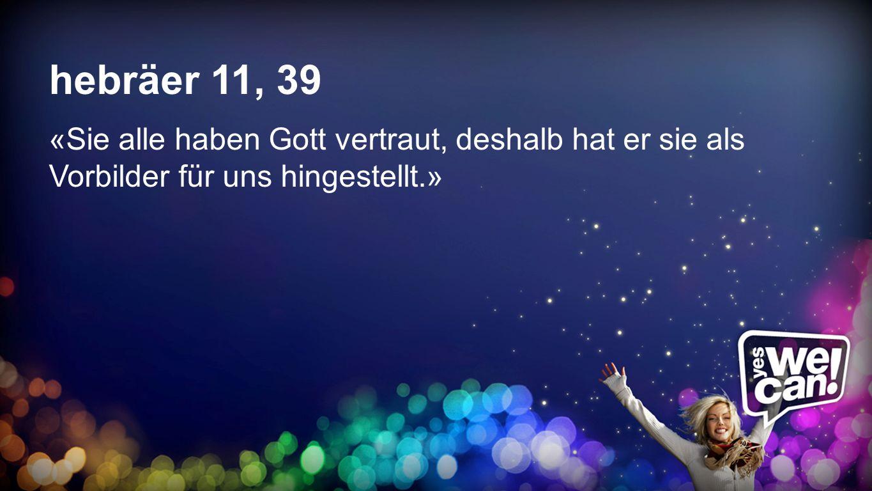 Hebr ä er 11,39 hebräer 11, 39 «Sie alle haben Gott vertraut, deshalb hat er sie als Vorbilder für uns hingestellt.»