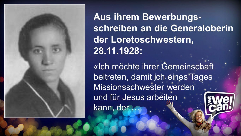 Bewerbungsschreiben Aus ihrem Bewerbungs- schreiben an die Generaloberin der Loretoschwestern, 28.11.1928: «Ich möchte ihrer Gemeinschaft beitreten, d