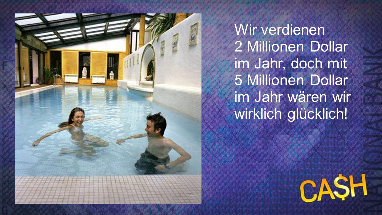 5 Mio. Wir verdienen 2 Millionen Dollar im Jahr, doch mit 5 Millionen Dollar im Jahr wären wir wirklich glücklich!