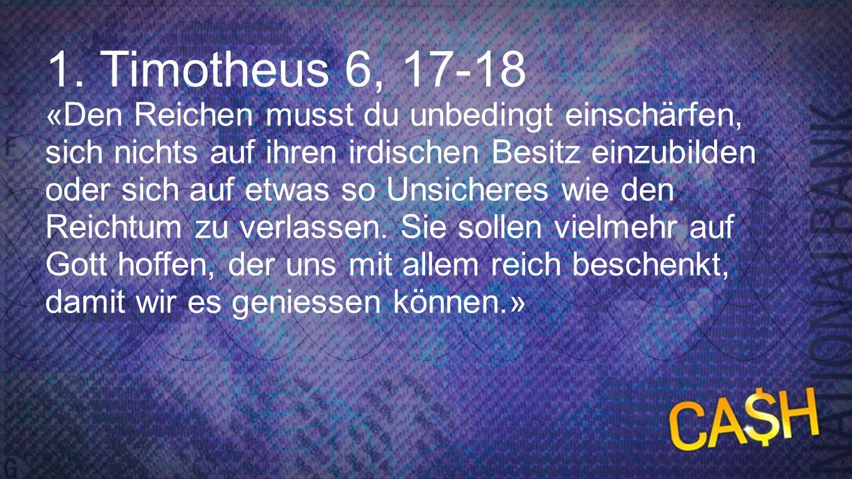 1. Timotheus 6, 17-18 «Den Reichen musst du unbedingt einschärfen, sich nichts auf ihren irdischen Besitz einzubilden oder sich auf etwas so Unsichere