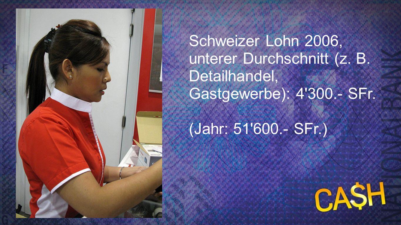 Schweizer Lohn - unterer Durchschnitt Schweizer Lohn 2006, unterer Durchschnitt (z. B. Detailhandel, Gastgewerbe): 4'300.- SFr. (Jahr: 51'600.- SFr.)