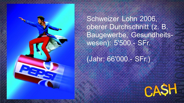 Schweizer Lohn - oberer Durchschnitt Schweizer Lohn 2006, oberer Durchschnitt (z. B. Baugewerbe, Gesundheits- wesen): 5'500.- SFr. (Jahr: 66'000.- SFr