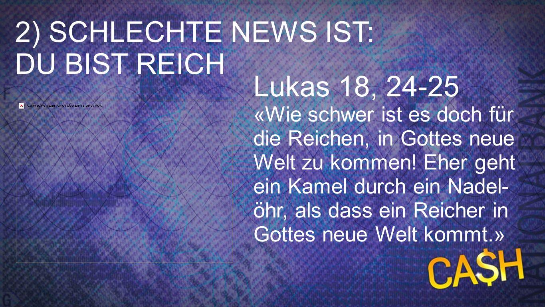 Punkt 2 - Lukas 18, 24-25 Lukas 18, 24-25 «Wie schwer ist es doch für die Reichen, in Gottes neue Welt zu kommen! Eher geht ein Kamel durch ein Nadel-