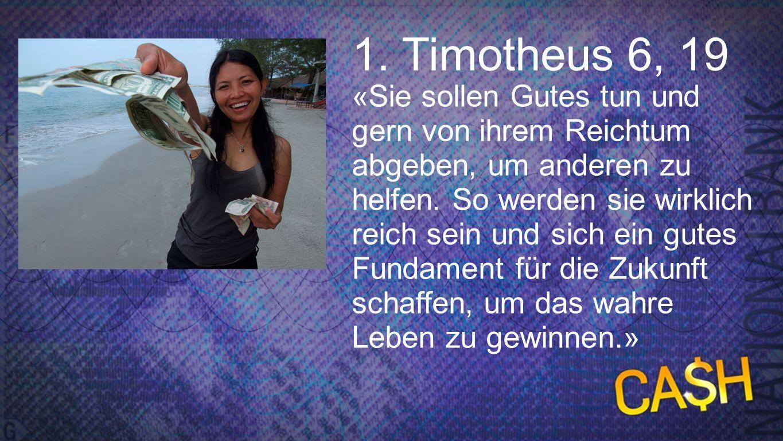 1. Timotheus 6, 19 «Sie sollen Gutes tun und gern von ihrem Reichtum abgeben, um anderen zu helfen. So werden sie wirklich reich sein und sich ein gut