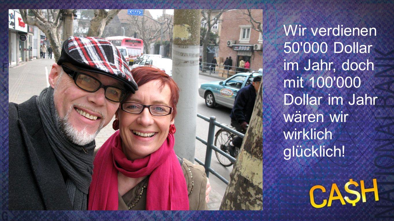100000 Wir verdienen 50'000 Dollar im Jahr, doch mit 100'000 Dollar im Jahr wären wir wirklich glücklich!