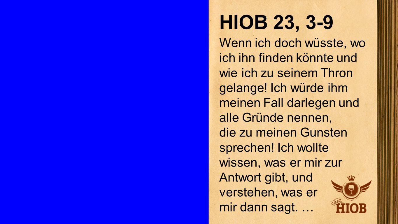 Hiob 23, 3-9 1 HIOB 23, 3-9 Wenn ich doch wüsste, wo ich ihn finden könnte und wie ich zu seinem Thron gelange! Ich würde ihm meinen Fall darlegen und