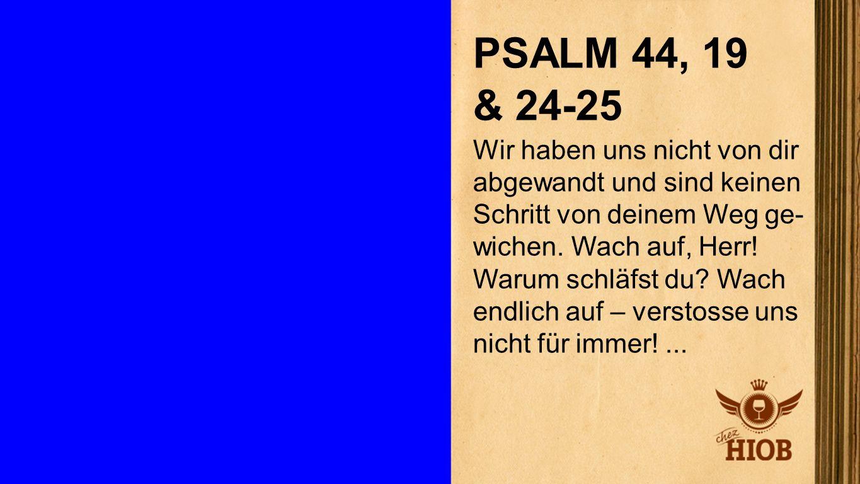 Psalm 44,19 & 24-25 1 PSALM 44, 19 & 24-25 Wir haben uns nicht von dir abgewandt und sind keinen Schritt von deinem Weg ge- wichen. Wach auf, Herr! Wa
