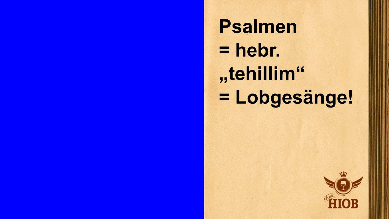 Psalmen = hebr. tehillim = Lobgesänge!