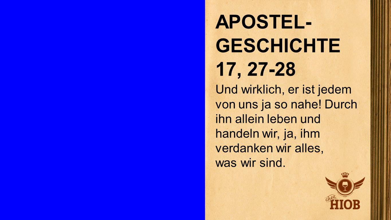 Apostelgeschichte 17, 27-28 APOSTEL- GESCHICHTE 17, 27-28 Und wirklich, er ist jedem von uns ja so nahe! Durch ihn allein leben und handeln wir, ja, i
