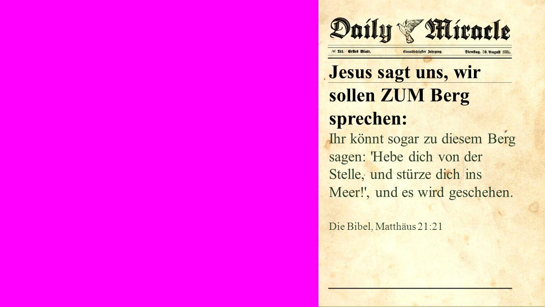 Seiteneinblender Jesus sagt uns, wir sollen ZUM Berg sprechen: Ihr könnt sogar zu diesem Berg sagen: Hebe dich von der Stelle, und stürze dich ins Meer! , und es wird geschehen.