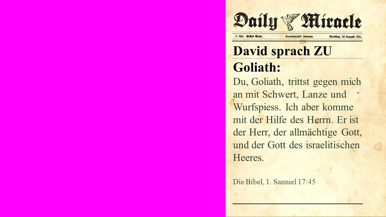 David sprach ZU Goliath: Du, Goliath, trittst gegen mich an mit Schwert, Lanze und Wurfspiess.