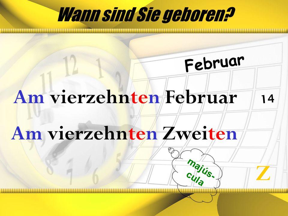 Wann sind Sie geboren? Februar 14 majús- cula Am vierzehnten Februar Z Am vierzehnten Zweiten