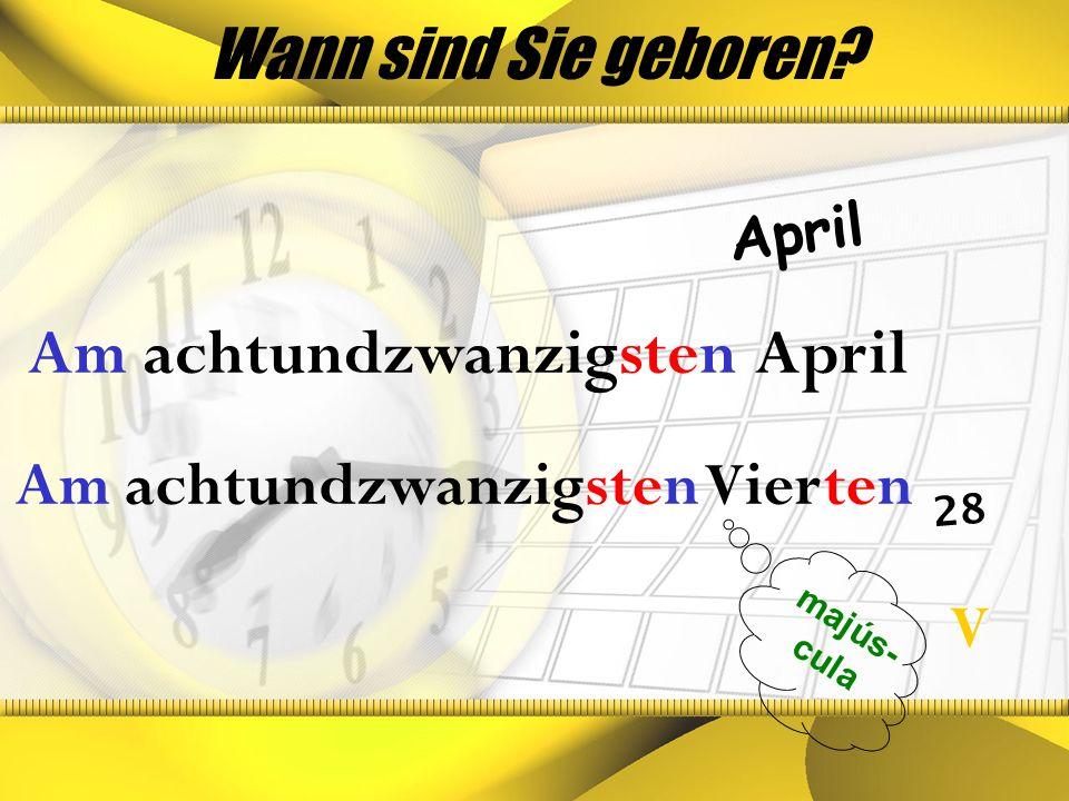 Wann sind Sie geboren? April 28 majús- cula Am achtundzwanzigsten April V Am achtundzwanzigsten Vierten