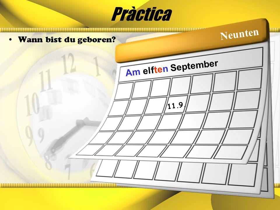 Pràctica Wann bist du geboren? 11.9. Am elften September Neunten