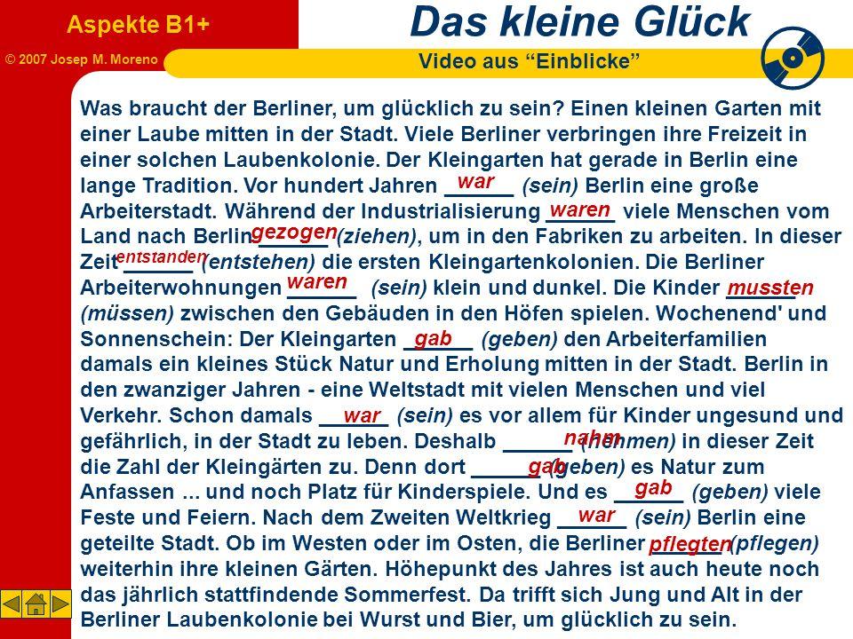 Das kleine Glück Video aus Einblicke Aspekte B1+ © 2007 Josep M. Moreno Was braucht der Berliner, um glücklich zu sein? Einen kleinen Garten mit einer