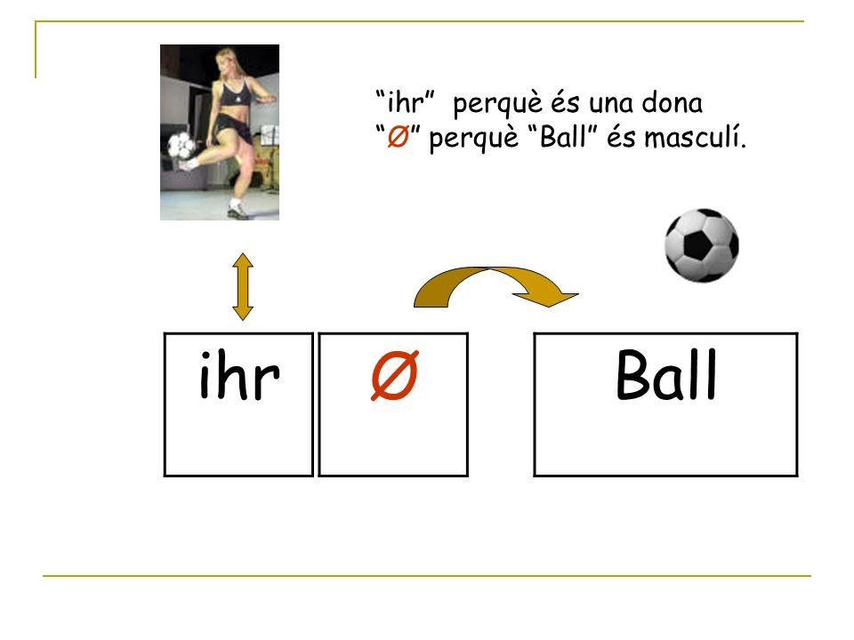 ihr ØBall ihr perquè és una dona Ø perquè Ball és masculí.