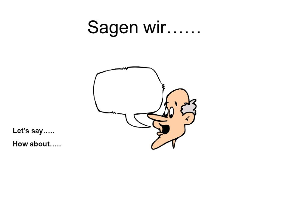 Sagen wir…… Lets say….. How about…..