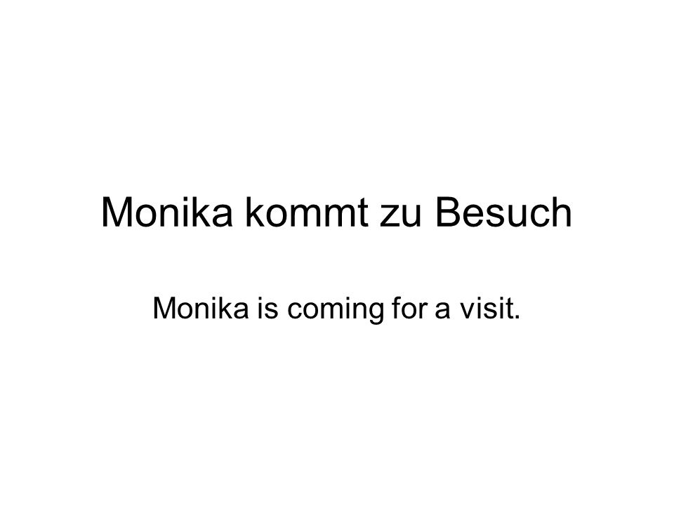 Monika kommt zu Besuch Monika is coming for a visit.