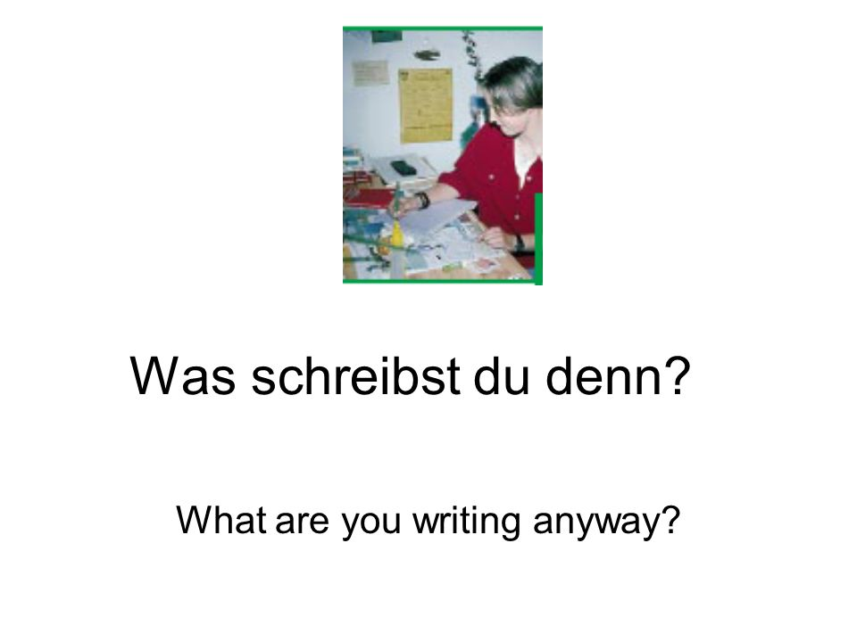 Was schreibst du denn What are you writing anyway