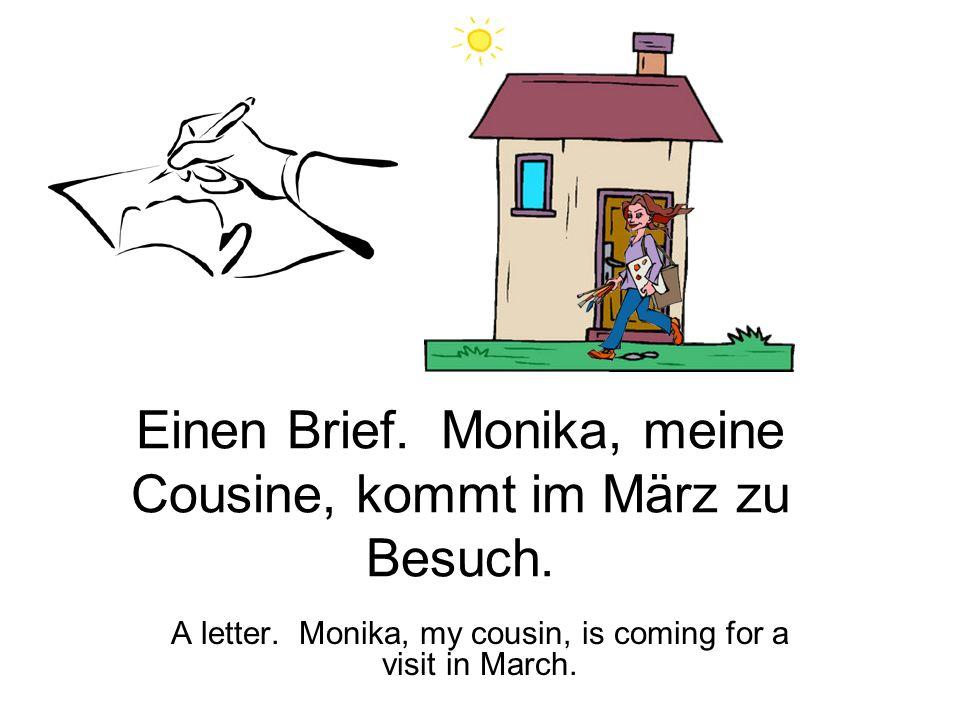 Einen Brief.Monika, meine Cousine, kommt im März zu Besuch.