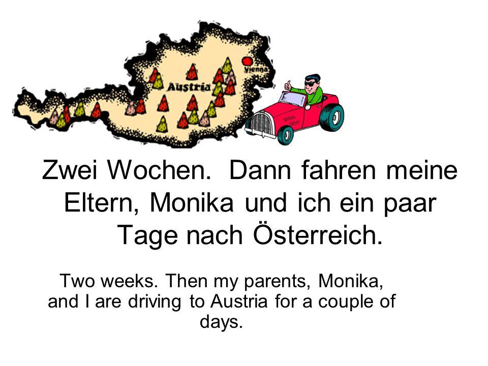 Zwei Wochen.Dann fahren meine Eltern, Monika und ich ein paar Tage nach Österreich.