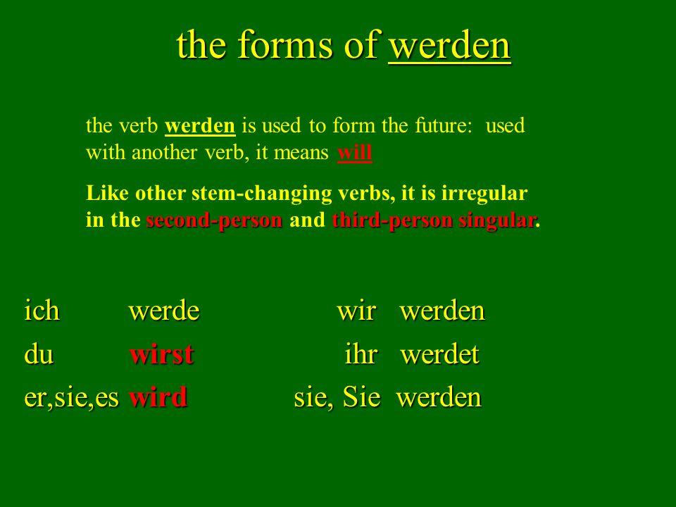 the forms of werden ich werde wir werden du wirst ihr werdet er,sie,es wird sie, Sie werden the verb werden is used to form the future: used with anot