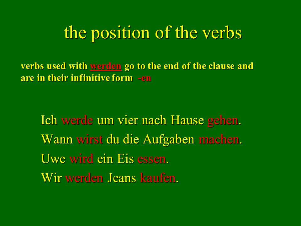 the position of the verbs Ich werde um vier nach Hause gehen. Wann wirst du die Aufgaben machen. Uwe wird ein Eis essen. Wir werden Jeans kaufen. verb