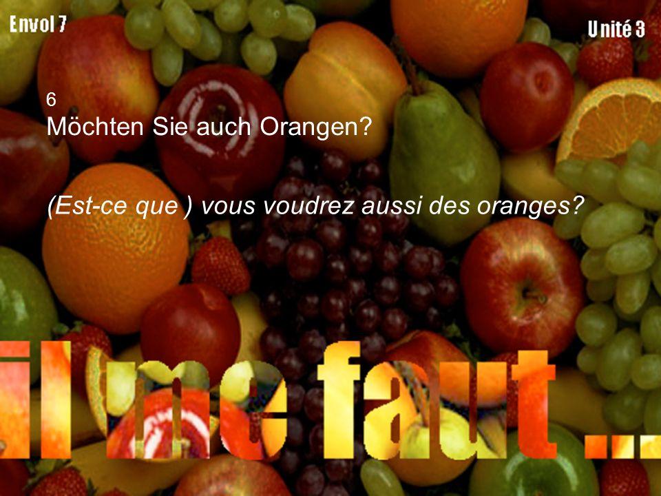 6 Möchten Sie auch Orangen? (Est-ce que ) vous voudrez aussi des oranges?