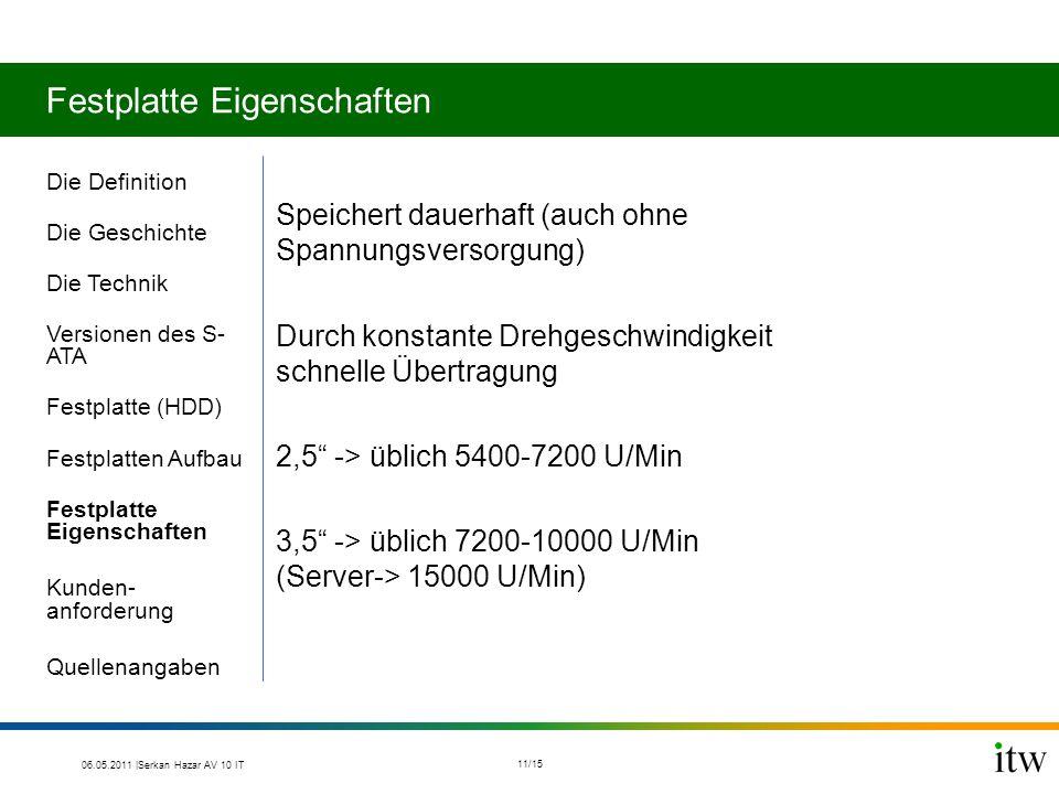 Festplatte Eigenschaften Die Definition Die Geschichte Die Technik Versionen des S- ATA Festplatte (HDD) Festplatten Aufbau Festplatte Eigenschaften Kunden- anforderung Quellenangaben Speichert dauerhaft (auch ohne Spannungsversorgung) Durch konstante Drehgeschwindigkeit schnelle Übertragung 2,5 -> üblich 5400-7200 U/Min 3,5 -> üblich 7200-10000 U/Min (Server-> 15000 U/Min) 06.05.2011 |Serkan Hazar AV 10 IT 11/15
