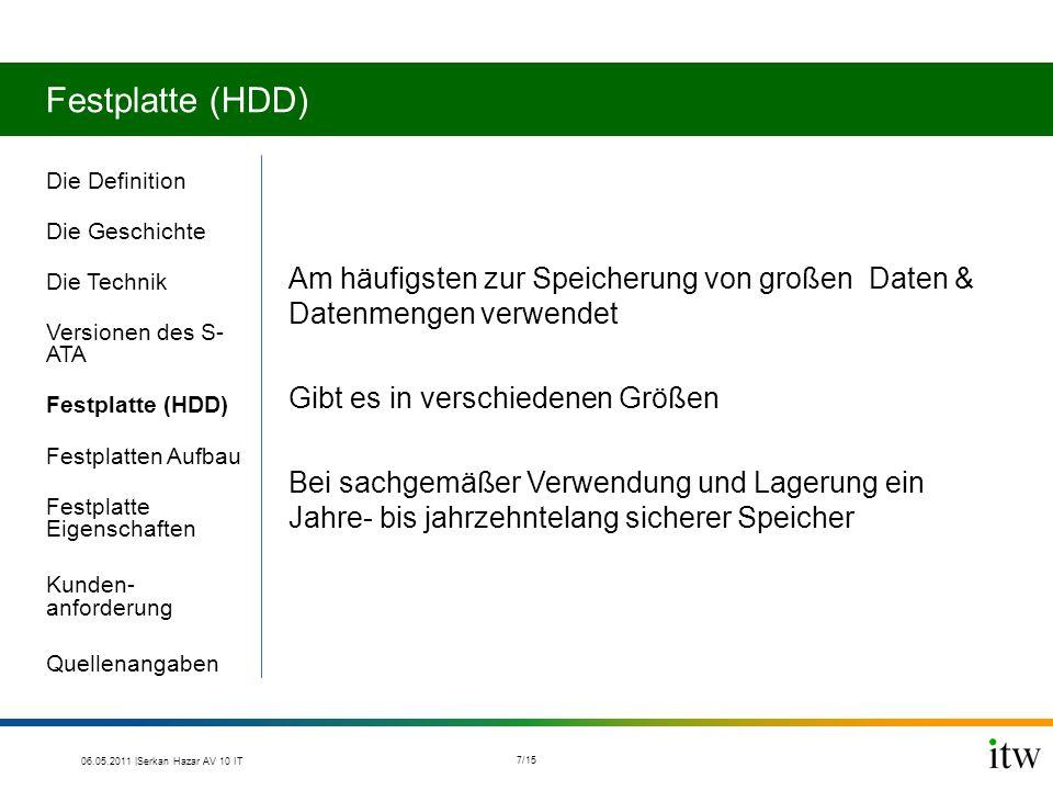 Festplatte (HDD) Die Definition Die Geschichte Die Technik Versionen des S- ATA Festplatte (HDD) Festplatten Aufbau Festplatte Eigenschaften Kunden- anforderung Quellenangaben Am häufigsten zur Speicherung von großen Daten & Datenmengen verwendet Gibt es in verschiedenen Größen Bei sachgemäßer Verwendung und Lagerung ein Jahre- bis jahrzehntelang sicherer Speicher 06.05.2011 |Serkan Hazar AV 10 IT 7/15