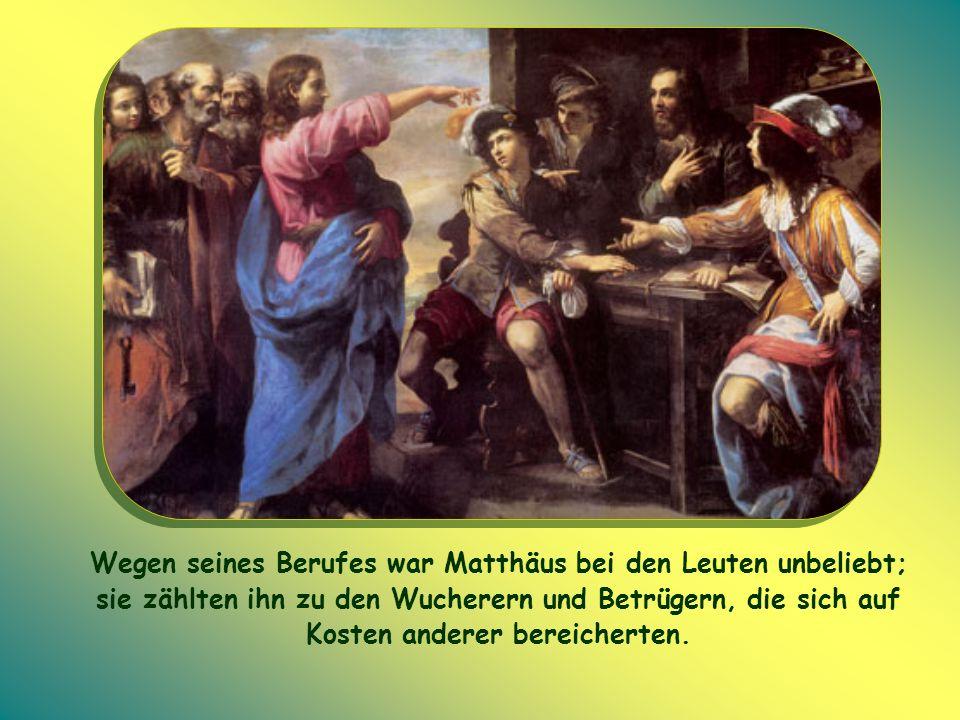 Wegen seines Berufes war Matthäus bei den Leuten unbeliebt; sie zählten ihn zu den Wucherern und Betrügern, die sich auf Kosten anderer bereicherten.