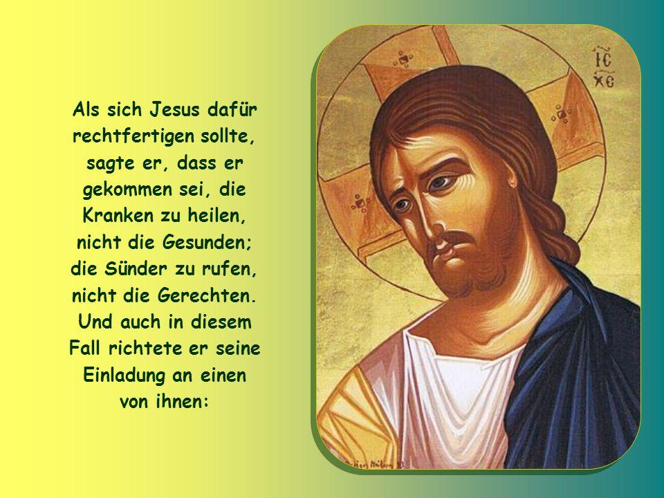 Als sich Jesus dafür rechtfertigen sollte, sagte er, dass er gekommen sei, die Kranken zu heilen, nicht die Gesunden; die Sünder zu rufen, nicht die Gerechten.