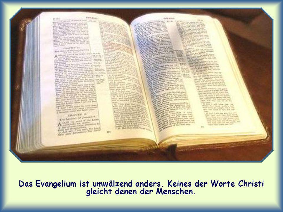Das Evangelium ist umwälzend anders. Keines der Worte Christi gleicht denen der Menschen.