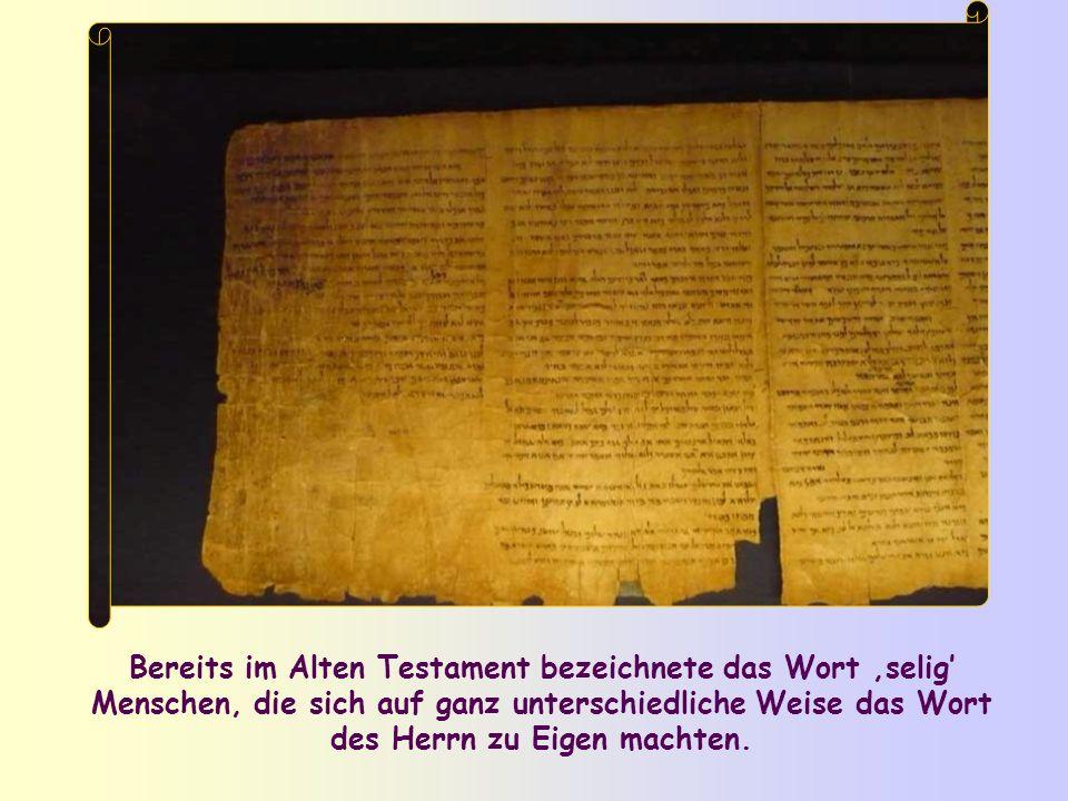 Bereits im Alten Testament bezeichnete das Wort selig Menschen, die sich auf ganz unterschiedliche Weise das Wort des Herrn zu Eigen machten.