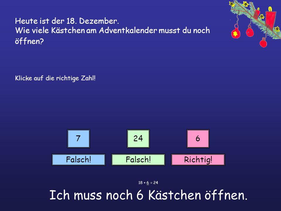 Heute ist der 18. Dezember. Wie viele Kästchen am Adventkalender musst du noch öffnen? Klicke auf die richtige Zahl! 7246 Falsch! Richtig! 18 + 6 = 24