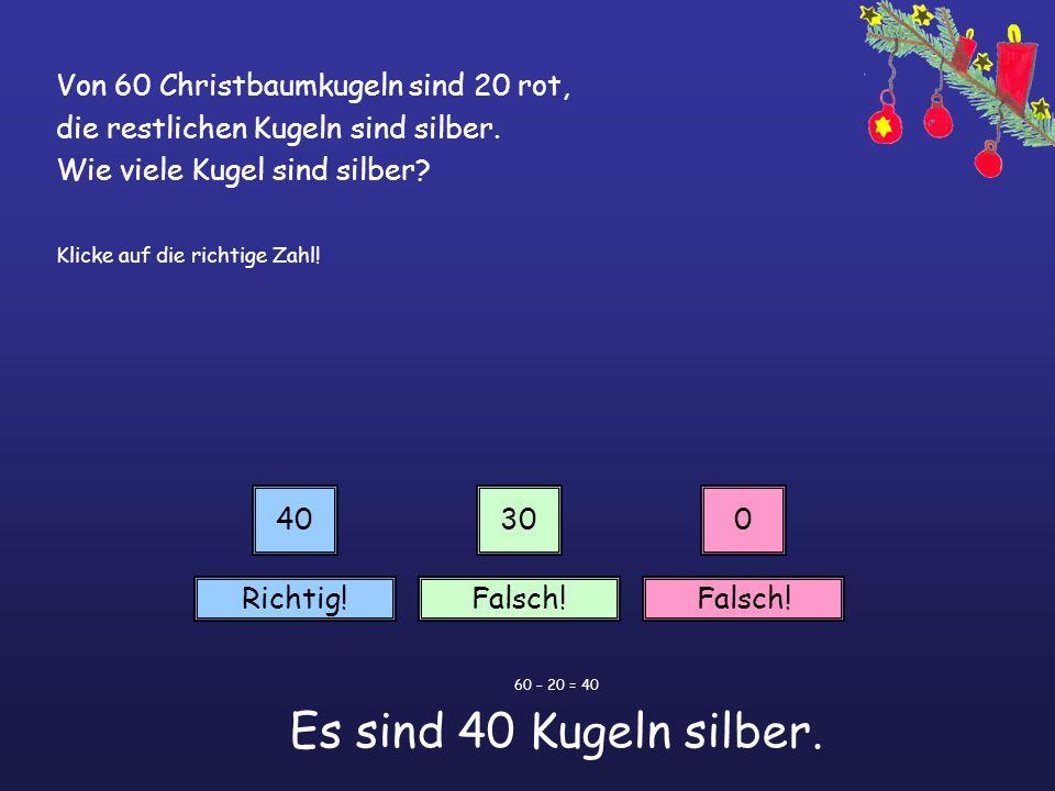 Von 60 Christbaumkugeln sind 20 rot, die restlichen Kugeln sind silber. Wie viele Kugel sind silber? Klicke auf die richtige Zahl! 40300 Richtig!Falsc