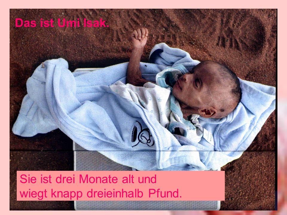 Das ist Umi Isak. Sie ist drei Monate alt und wiegt knapp dreieinhalb Pfund.