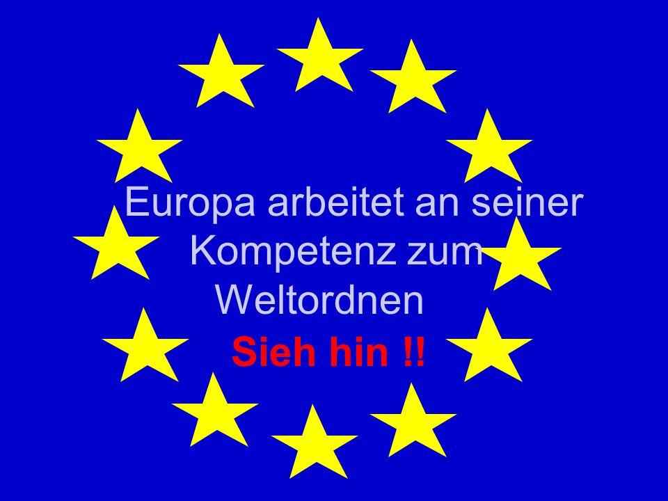 Europa arbeitet an seiner Kompetenz zum Weltordnen Sieh hin !!
