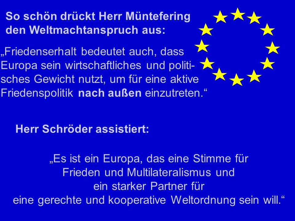 So schön drückt Herr Müntefering den Weltmachtanspruch aus: Friedenserhalt bedeutet auch, dass Europa sein wirtschaftliches und politi- sches Gewicht nutzt, um für eine aktive Friedenspolitik nach außen einzutreten.