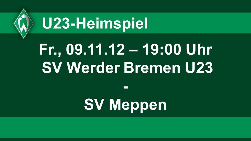 U23-Heimspiel Fr., 09.11.12 – 19:00 Uhr SV Werder Bremen U23 - SV Meppen