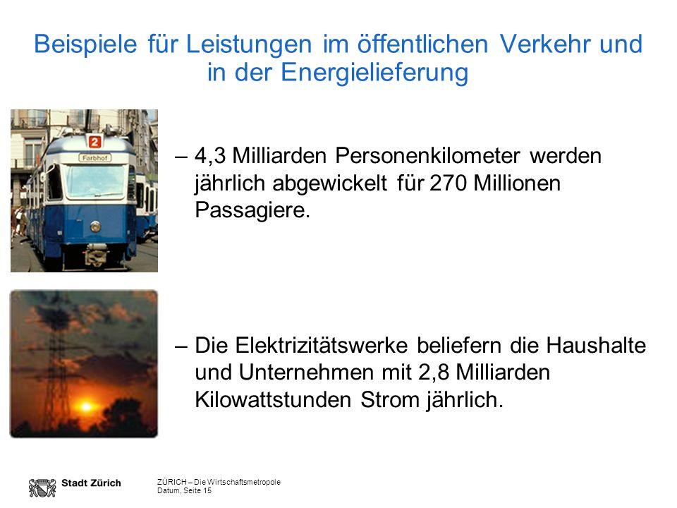 ZÜRICH – Die Wirtschaftsmetropole Datum, Seite 15 Beispiele für Leistungen im öffentlichen Verkehr und in der Energielieferung –4,3 Milliarden Personenkilometer werden jährlich abgewickelt für 270 Millionen Passagiere.