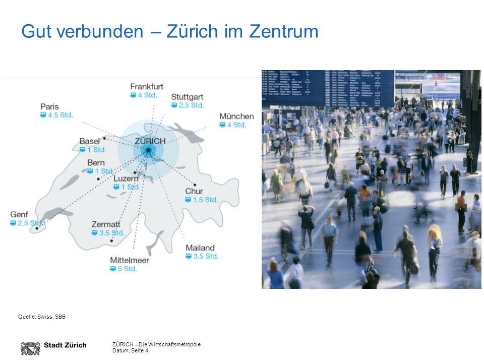 ZÜRICH – Die Wirtschaftsmetropole Datum, Seite 4 Gut verbunden – Zürich im Zentrum Quelle: Swiss, SBB
