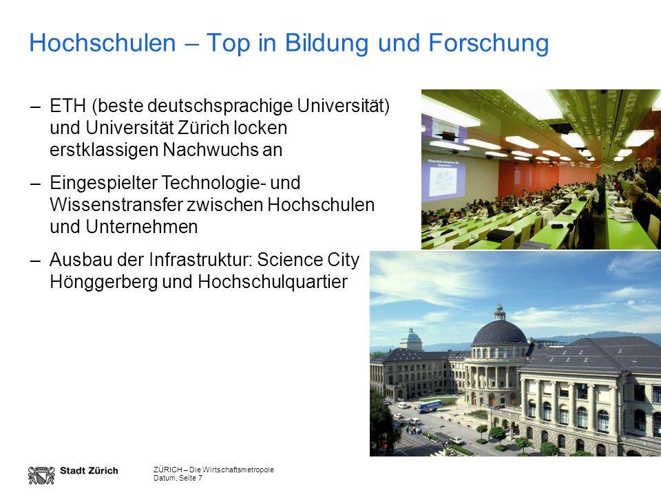 ZÜRICH – Die Wirtschaftsmetropole Datum, Seite 7 Hochschulen – Top in Bildung und Forschung –ETH (beste deutschsprachige Universität) und Universität
