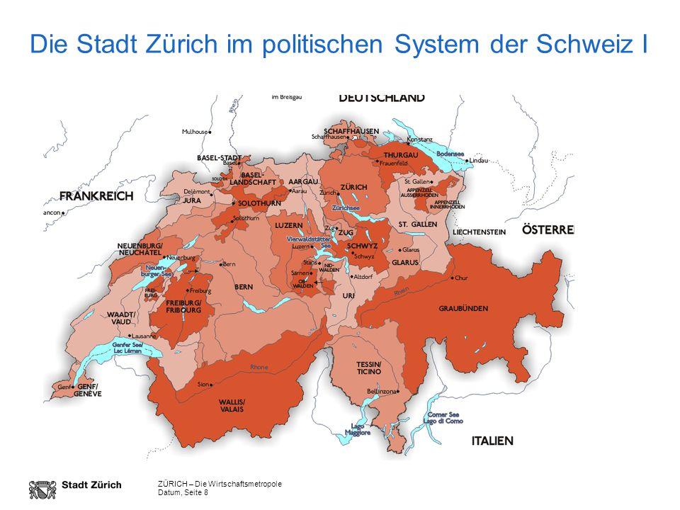 ZÜRICH – Die Wirtschaftsmetropole Datum, Seite 8 Die Stadt Zürich im politischen System der Schweiz I