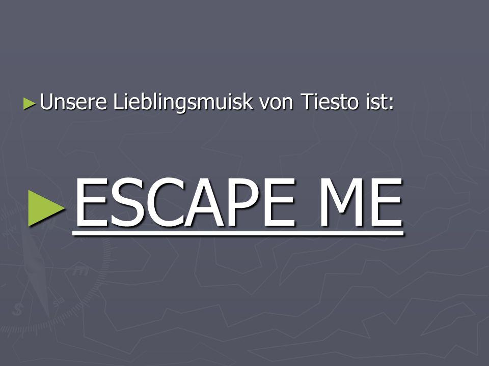 Unsere Lieblingsmuisk von Tiesto ist: Unsere Lieblingsmuisk von Tiesto ist: ESCAPE ME ESCAPE ME